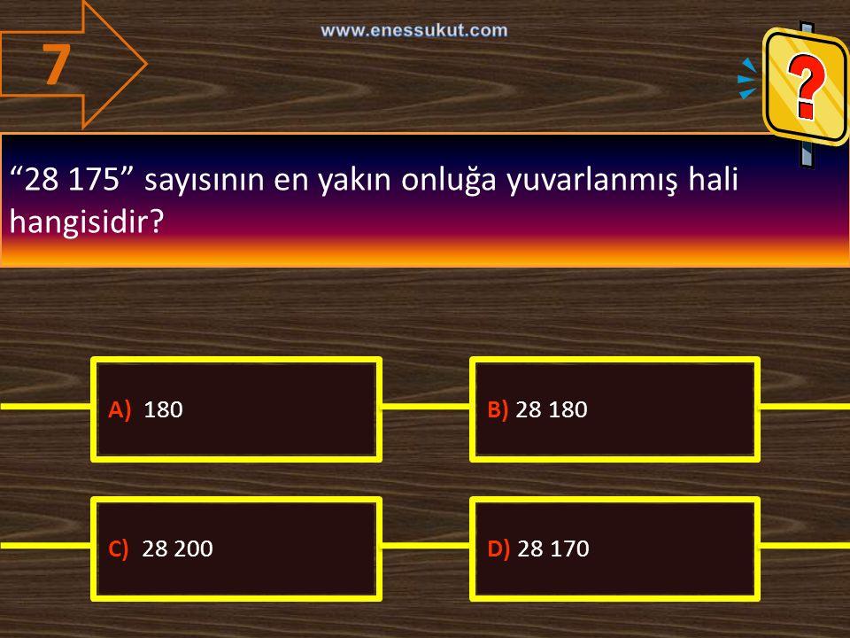 """7 """"28 175"""" sayısının en yakın onluğa yuvarlanmış hali hangisidir? A) 180B) 28 180 C) 28 200D) 28 170"""