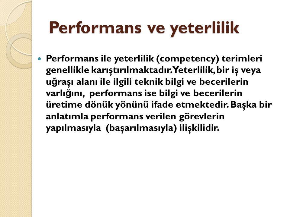 Performans ve yeterlilik Performans ile yeterlilik (competency) terimleri genellikle karıştırılmaktadır. Yeterlilik, bir iş veya u ğ raşı alanı ile il