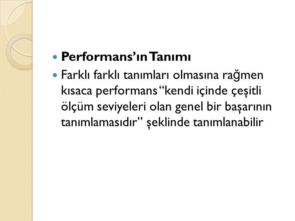 """Performans'ın Tanımı Farklı farklı tanımları olmasına ra ğ men kısaca performans """"kendi içinde çeşitli ölçüm seviyeleri olan genel bir başarının tanım"""