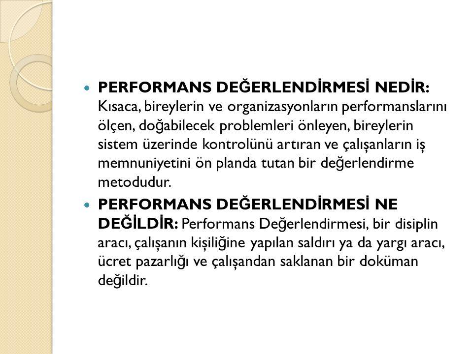 PERFORMANS DE Ğ ERLEND İ RMES İ NED İ R: Kısaca, bireylerin ve organizasyonların performanslarını ölçen, do ğ abilecek problemleri önleyen, bireylerin