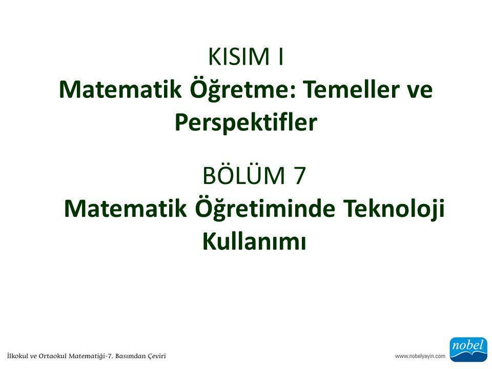 KISIM I Matematik Öğretme: Temeller ve Perspektifler BÖLÜM 7 Matematik Öğretiminde Teknoloji Kullanımı