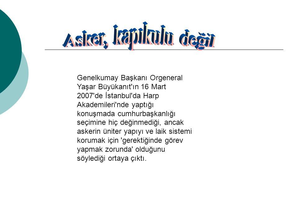 Genelkumay Başkanı Orgeneral Yaşar Büyükanıt ın 16 Mart 2007 de İstanbul da Harp Akademileri nde yaptığı konuşmada cumhurbaşkanlığı seçimine hiç değinmediği, ancak askerin üniter yapıyı ve laik sistemi korumak için gerektiğinde görev yapmak zorunda olduğunu söylediği ortaya çıktı.