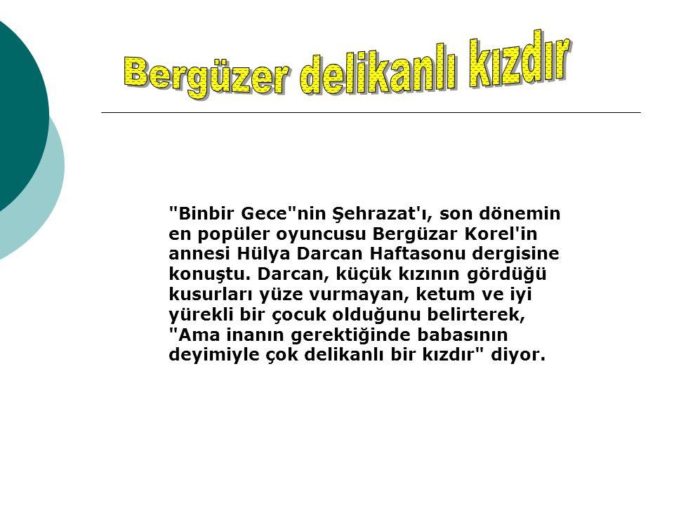 Binbir Gece nin Şehrazat ı, son dönemin en popüler oyuncusu Bergüzar Korel in annesi Hülya Darcan Haftasonu dergisine konuştu.