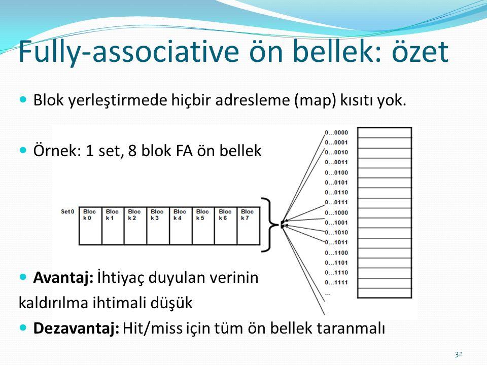 Fully-associative ön bellek: özet 32 Blok yerleştirmede hiçbir adresleme (map) kısıtı yok. Örnek: 1 set, 8 blok FA ön bellek Avantaj: İhtiyaç duyulan