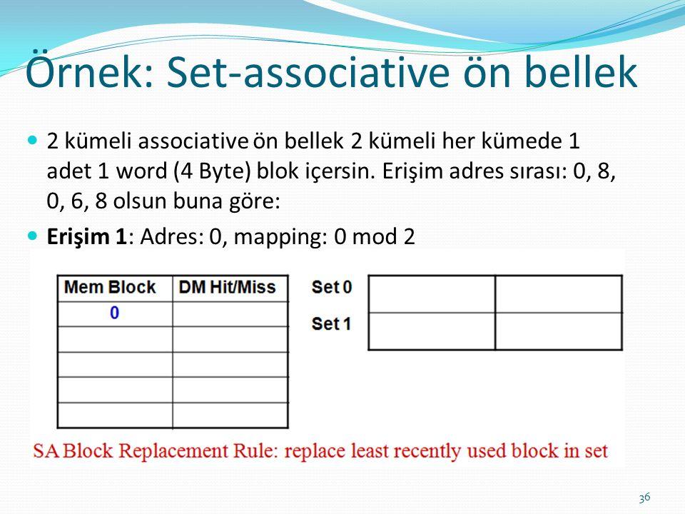 Örnek: Set-associative ön bellek 36 2 kümeli associative ön bellek 2 kümeli her kümede 1 adet 1 word (4 Byte) blok içersin. Erişim adres sırası: 0, 8,