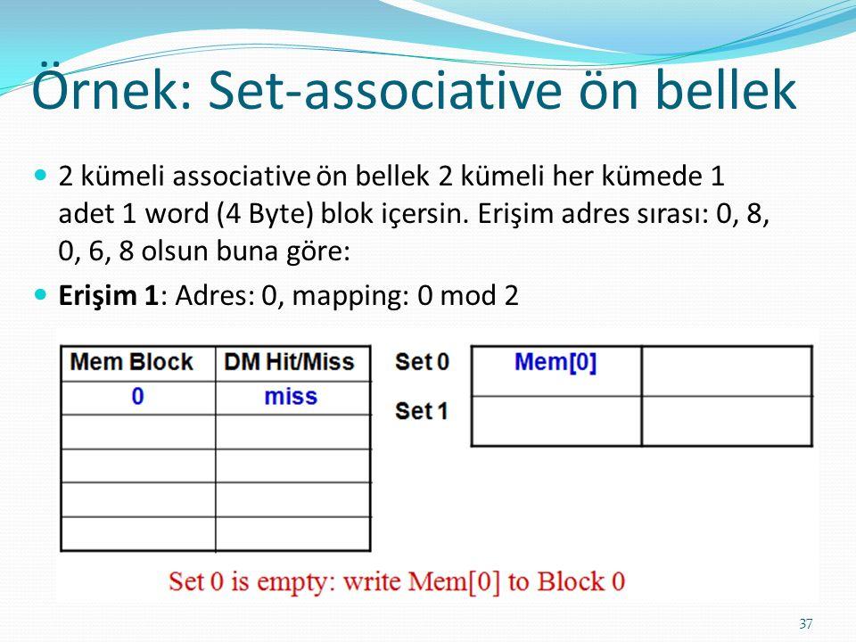 Örnek: Set-associative ön bellek 37 2 kümeli associative ön bellek 2 kümeli her kümede 1 adet 1 word (4 Byte) blok içersin. Erişim adres sırası: 0, 8,
