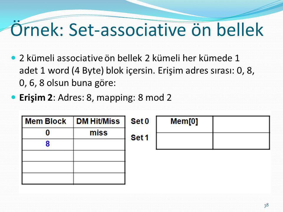 Örnek: Set-associative ön bellek 38 2 kümeli associative ön bellek 2 kümeli her kümede 1 adet 1 word (4 Byte) blok içersin. Erişim adres sırası: 0, 8,