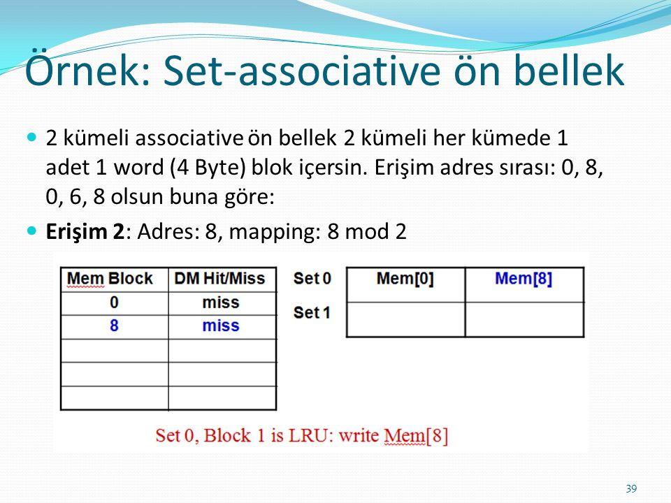 Örnek: Set-associative ön bellek 39 2 kümeli associative ön bellek 2 kümeli her kümede 1 adet 1 word (4 Byte) blok içersin. Erişim adres sırası: 0, 8,