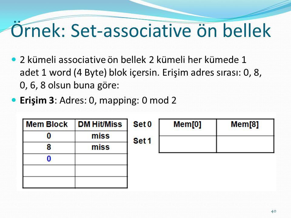 Örnek: Set-associative ön bellek 40 2 kümeli associative ön bellek 2 kümeli her kümede 1 adet 1 word (4 Byte) blok içersin. Erişim adres sırası: 0, 8,