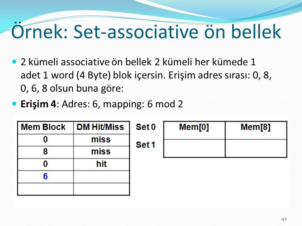 Örnek: Set-associative ön bellek 42 2 kümeli associative ön bellek 2 kümeli her kümede 1 adet 1 word (4 Byte) blok içersin. Erişim adres sırası: 0, 8,