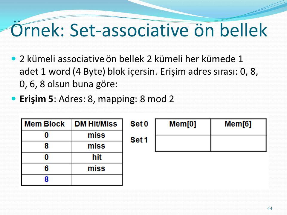 Örnek: Set-associative ön bellek 44 2 kümeli associative ön bellek 2 kümeli her kümede 1 adet 1 word (4 Byte) blok içersin. Erişim adres sırası: 0, 8,
