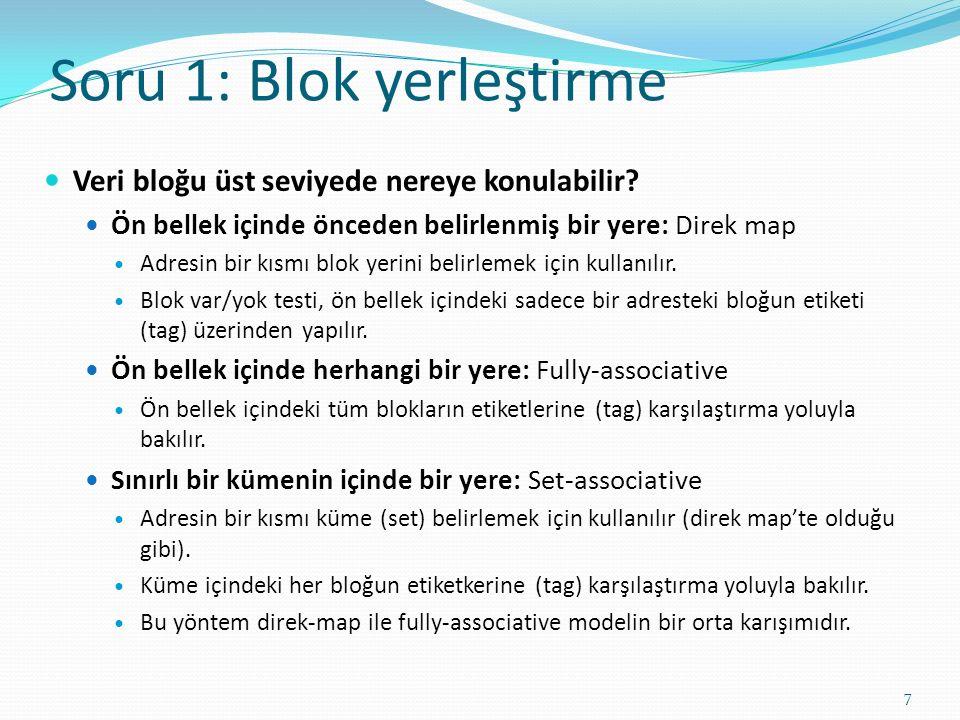 Soru 1: Blok yerleştirme 7 Veri bloğu üst seviyede nereye konulabilir? Ön bellek içinde önceden belirlenmiş bir yere: Direk map Adresin bir kısmı blok