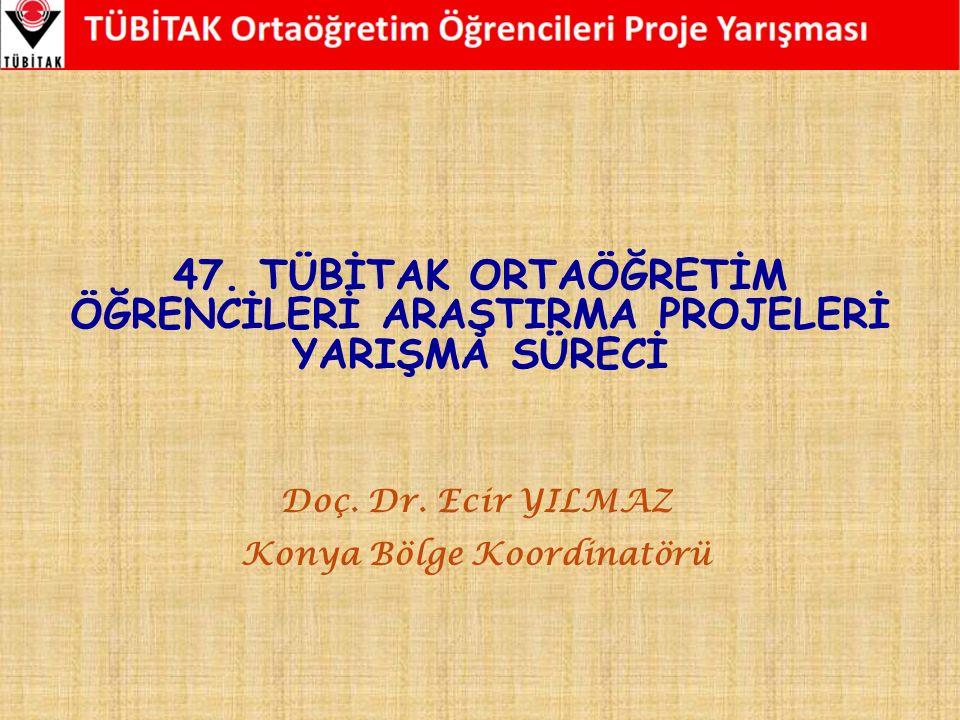 47. TÜBİTAK ORTAÖĞRETİM ÖĞRENCİLERİ ARAŞTIRMA PROJELERİ YARIŞMA SÜRECİ Doç. Dr. Ecir YILMAZ Konya Bölge Koordinatörü