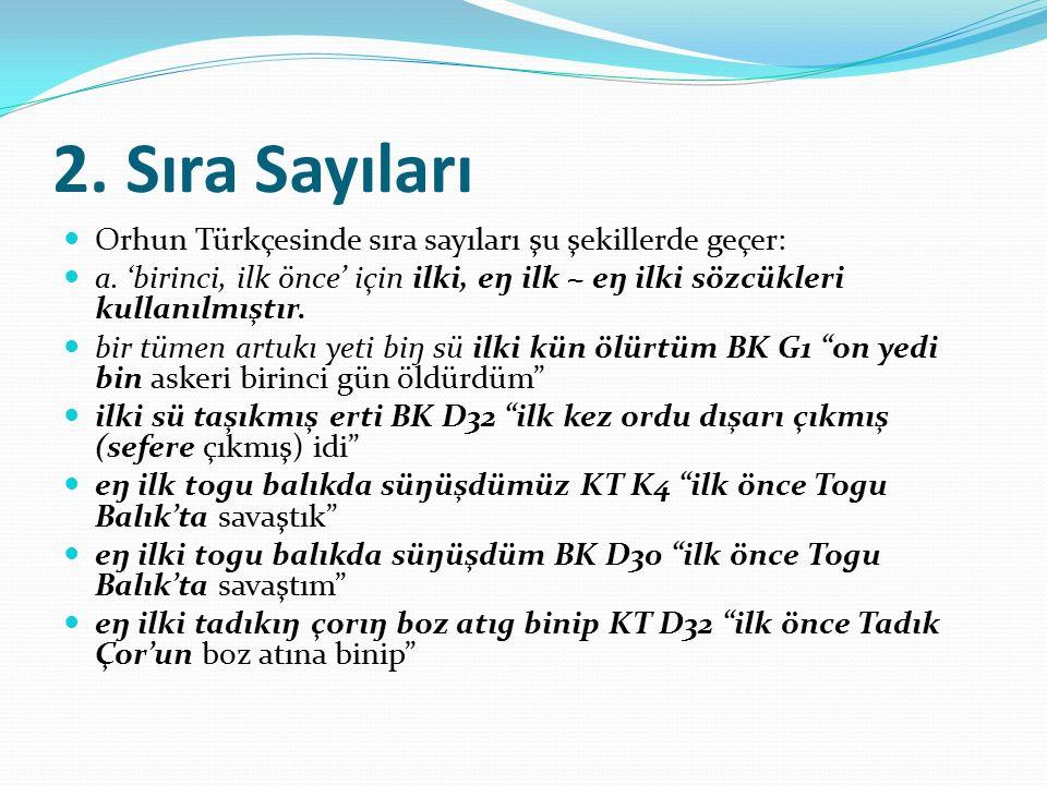 2. Sıra Sayıları Orhun Türkçesinde sıra sayıları şu şekillerde geçer: a. 'birinci, ilk önce' için ilki, eŋ ilk ~ eŋ ilki sözcükleri kullanılmıştır. bi