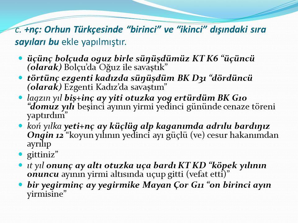 """c. +nç: Orhun Türkçesinde """"birinci"""" ve """"ikinci"""" dışındaki sıra sayıları bu ekle yapılmıştır. üçünç bolçuda oguz birle süŋüşdümüz KT K6 """"üçüncü (olarak"""