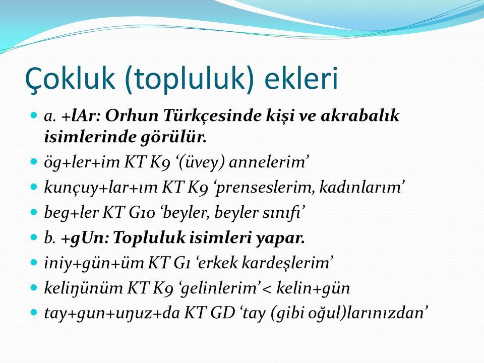 Çokluk (topluluk) ekleri a. +lAr: Orhun Türkçesinde kişi ve akrabalık isimlerinde görülür. ög+ler+im KT K9 '(üvey) annelerim' kunçuy+lar+ım KT K9 'pre