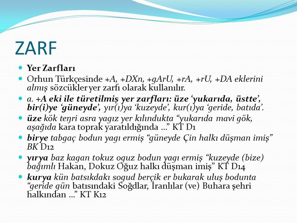 ZARF Yer Zarfları Orhun Türkçesinde +A, +DXn, +gArU, +rA, +rU, +DA eklerini almış sözcükler yer zarfı olarak kullanılır. a. +A eki ile türetilmiş yer