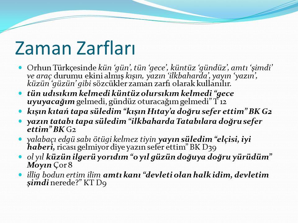 Zaman Zarfları Orhun Türkçesinde kün 'gün', tün 'gece', küntüz 'gündüz', amtı 'şimdi' ve araç durumu ekini almış kışın, yazın 'ilkbaharda', yayın 'yaz