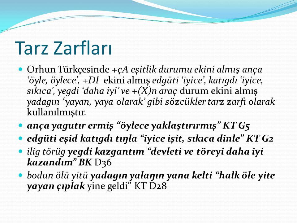 Tarz Zarfları Orhun Türkçesinde +çA eşitlik durumu ekini almış ança 'öyle, öylece', +DI ekini almış edgüti 'iyice', katıgdı 'iyice, sıkıca', yegdi 'da