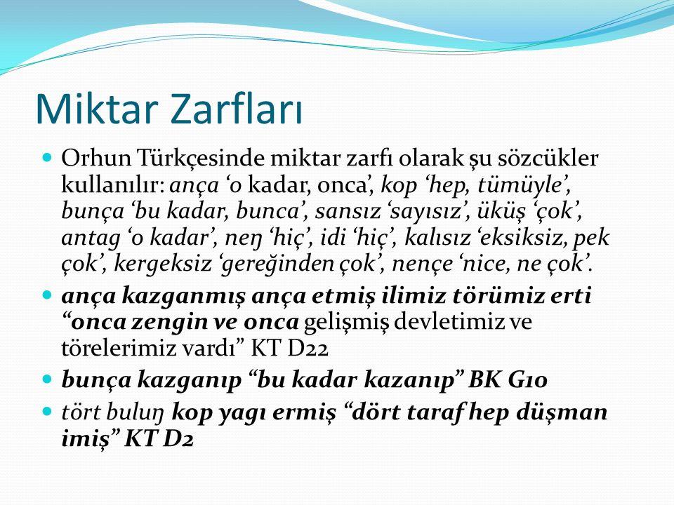 Miktar Zarfları Orhun Türkçesinde miktar zarfı olarak şu sözcükler kullanılır: ança 'o kadar, onca', kop 'hep, tümüyle', bunça 'bu kadar, bunca', sans