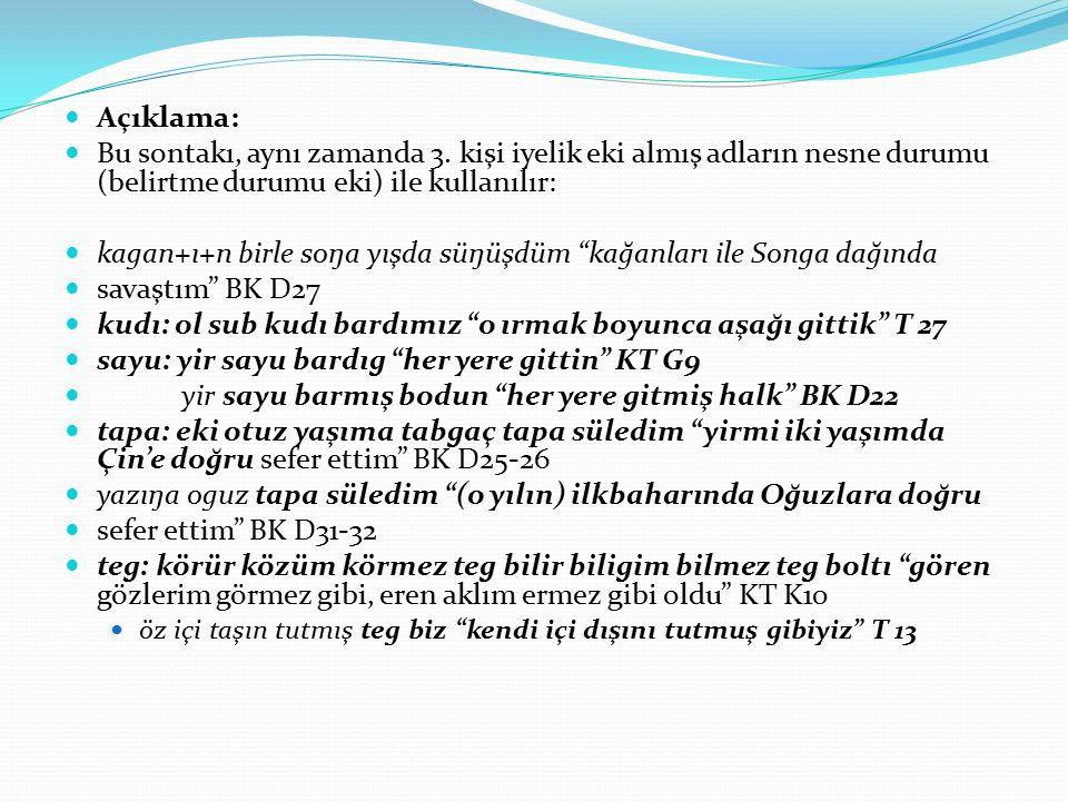 Açıklama: Bu sontakı, aynı zamanda 3. kişi iyelik eki almış adların nesne durumu (belirtme durumu eki) ile kullanılır: kagan+ı+n birle soŋa yışda süŋü