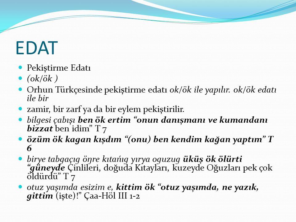 EDAT Pekiştirme Edatı (ok/ök ) Orhun Türkçesinde pekiştirme edatı ok/ök ile yapılır. ok/ök edatı ile bir zamir, bir zarf ya da bir eylem pekiştirilir.