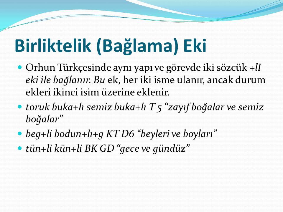 Birliktelik (Bağlama) Eki Orhun Türkçesinde aynı yapı ve görevde iki sözcük +lI eki ile bağlanır. Bu ek, her iki isme ulanır, ancak durum ekleri ikinc