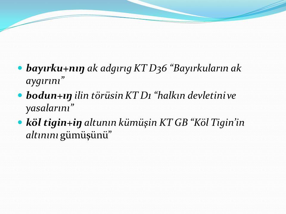 """bayırku+nıŋ ak adgırıg KT D36 """"Bayırkuların ak aygırını"""" bodun+ıŋ ilin törüsin KT D1 """"halkın devletini ve yasalarını"""" köl tigin+iŋ altunın kümüşin KT"""