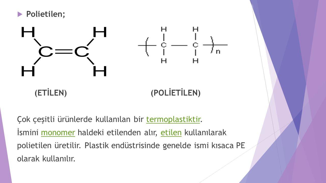  Polietilen; (ETİLEN) (POLİETİLEN) Çok çeşitli ürünlerde kullanılan bir termoplastiktir.termoplastiktir İsmini monomer haldeki etilenden alır, etilen kullanılarakmonomeretilen polietilen üretilir.