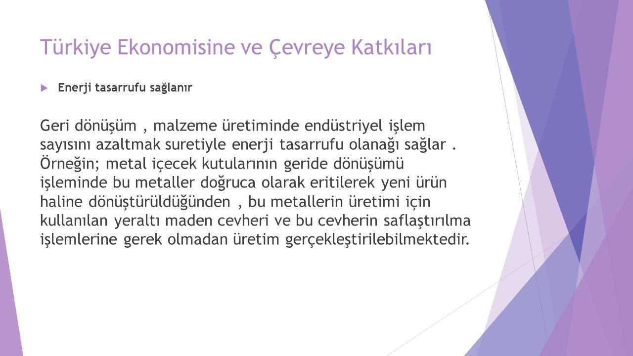 Türkiye Ekonomisine ve Çevreye Katkıları  Enerji tasarrufu sağlanır Geri dönüşüm, malzeme üretiminde endüstriyel işlem sayısını azaltmak suretiyle enerji tasarrufu olanağı sağlar.