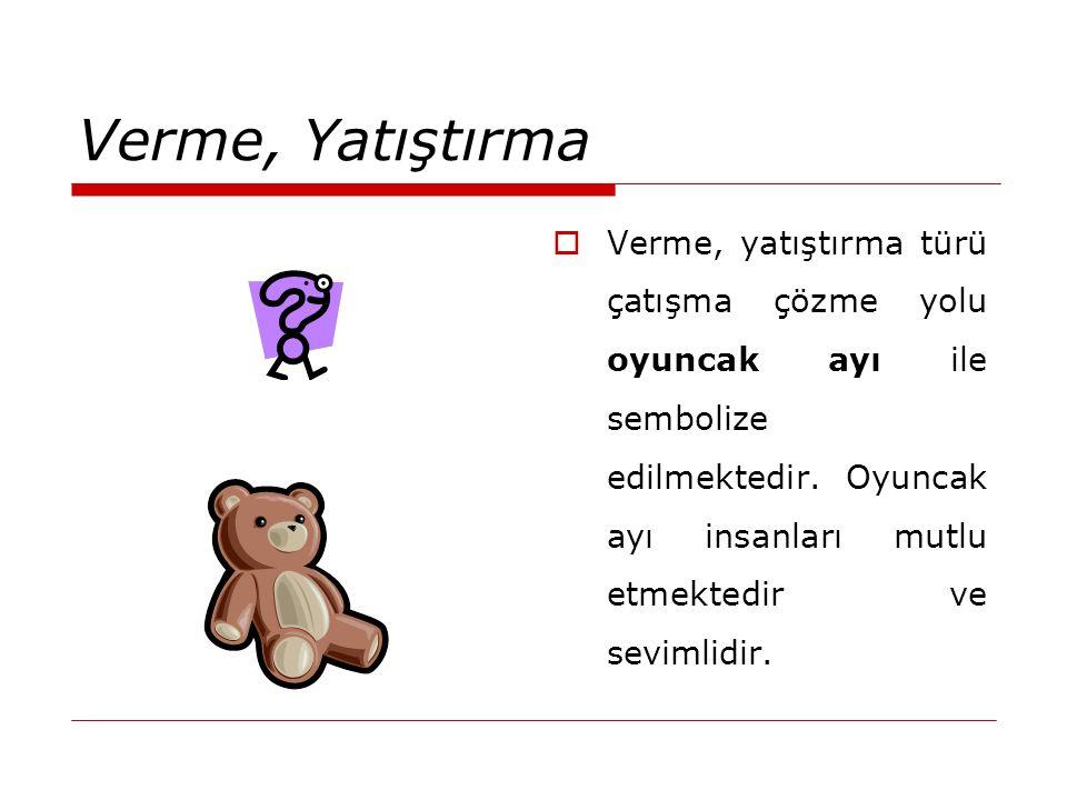 Verme, Yatıştırma  Verme, yatıştırma türü çatışma çözme yolu oyuncak ayı ile sembolize edilmektedir. Oyuncak ayı insanları mutlu etmektedir ve seviml