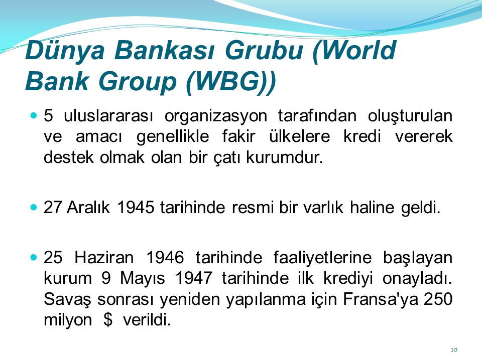 Dünya Bankası Grubu (World Bank Group (WBG)) 5 uluslararası organizasyon tarafından oluşturulan ve amacı genellikle fakir ülkelere kredi vererek destek olmak olan bir çatı kurumdur.