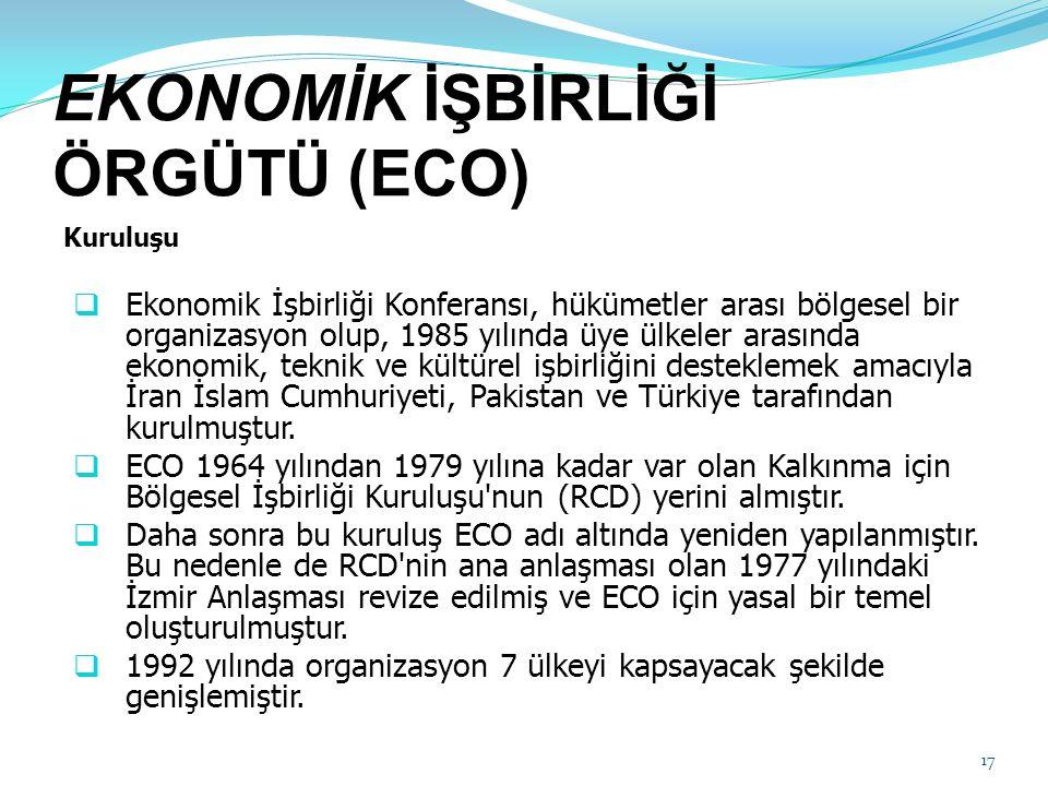 EKONOMİK İŞBİRLİĞİ ÖRGÜTÜ (ECO) Kuruluşu  Ekonomik İşbirliği Konferansı, hükümetler arası bölgesel bir organizasyon olup, 1985 yılında üye ülkeler arasında ekonomik, teknik ve kültürel işbirliğini desteklemek amacıyla İran İslam Cumhuriyeti, Pakistan ve Türkiye tarafından kurulmuştur.