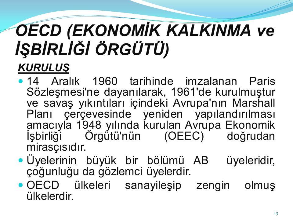 OECD (EKONOMİK KALKINMA ve İŞBİRLİĞİ ÖRGÜTÜ) KURULUŞ 14 Aralık 1960 tarihinde imzalanan Paris Sözleşmesi ne dayanılarak, 1961 de kurulmuştur ve savaş yıkıntıları içindeki Avrupa nın Marshall Planı çerçevesinde yeniden yapılandırılması amacıyla 1948 yılında kurulan Avrupa Ekonomik İşbirliği Örgütü nün (OEEC) doğrudan mirasçısıdır.