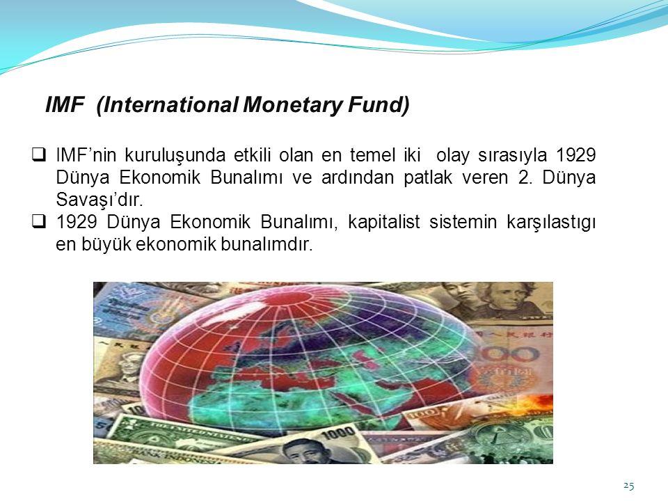 IMF (International Monetary Fund)  IMF'nin kuruluşunda etkili olan en temel iki olay sırasıyla 1929 Dünya Ekonomik Bunalımı ve ardından patlak veren 2.