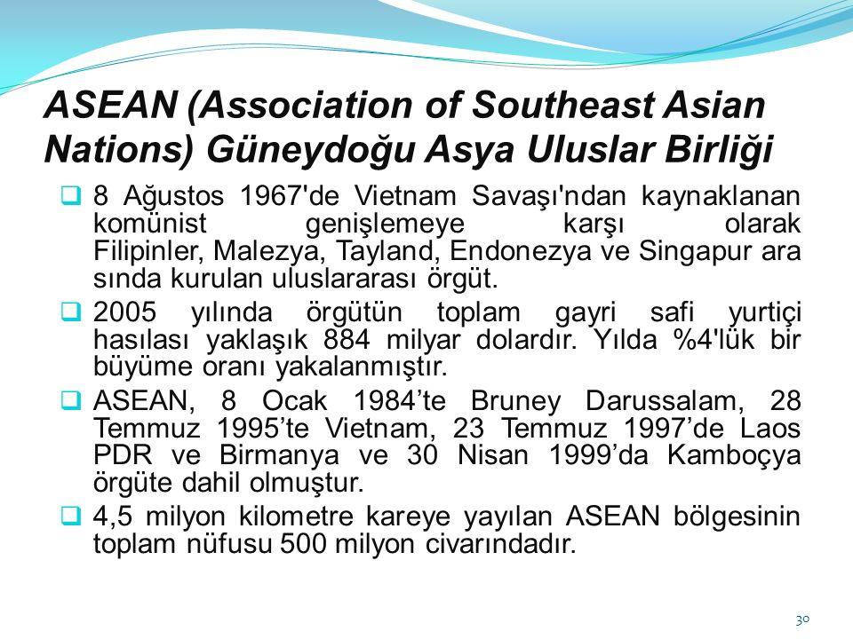 ASEAN (Association of Southeast Asian Nations) Güneydoğu Asya Uluslar Birliği  8 Ağustos 1967 de Vietnam Savaşı ndan kaynaklanan komünist genişlemeye karşı olarak Filipinler, Malezya, Tayland, Endonezya ve Singapur ara sında kurulan uluslararası örgüt.