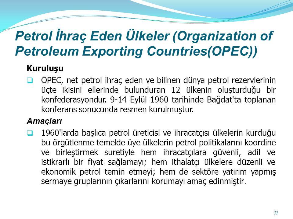 Petrol İhraç Eden Ülkeler (Organization of Petroleum Exporting Countries(OPEC)) Kuruluşu  OPEC, net petrol ihraç eden ve bilinen dünya petrol rezervlerinin üçte ikisini ellerinde bulunduran 12 ülkenin oluşturduğu bir konfederasyondur.