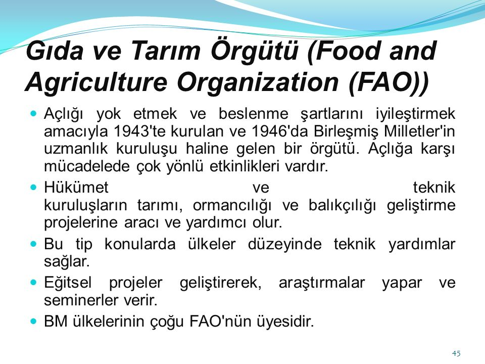 Gıda ve Tarım Örgütü (Food and Agriculture Organization (FAO)) Açlığı yok etmek ve beslenme şartlarını iyileştirmek amacıyla 1943 te kurulan ve 1946 da Birleşmiş Milletler in uzmanlık kuruluşu haline gelen bir örgütü.
