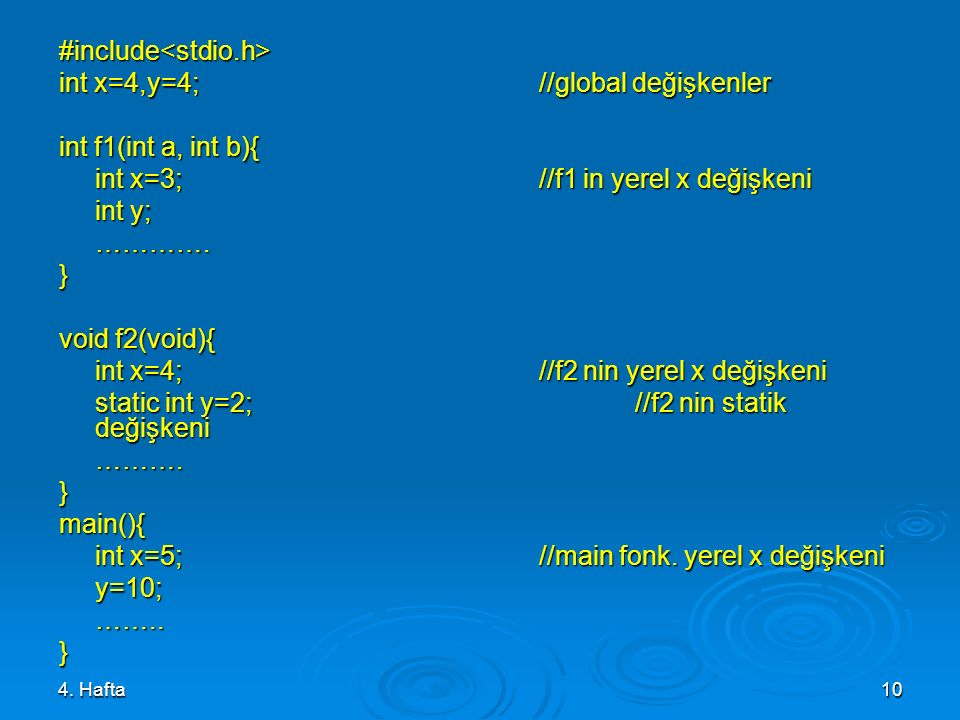 4. Hafta10 #include<stdio.h> int x=4,y=4; //global değişkenler int f1(int a, int b){ int x=3;//f1 in yerel x değişkeni int y; ………….} void f2(void){ in