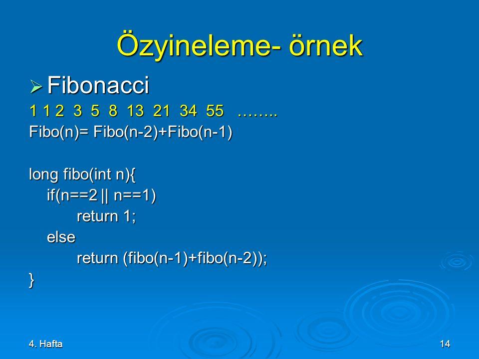 4. Hafta14 Özyineleme- örnek  Fibonacci 1 1 2 3 5 8 13 21 34 55 …….. Fibo(n)= Fibo(n-2)+Fibo(n-1) long fibo(int n){ if(n==2 || n==1) return 1; else r