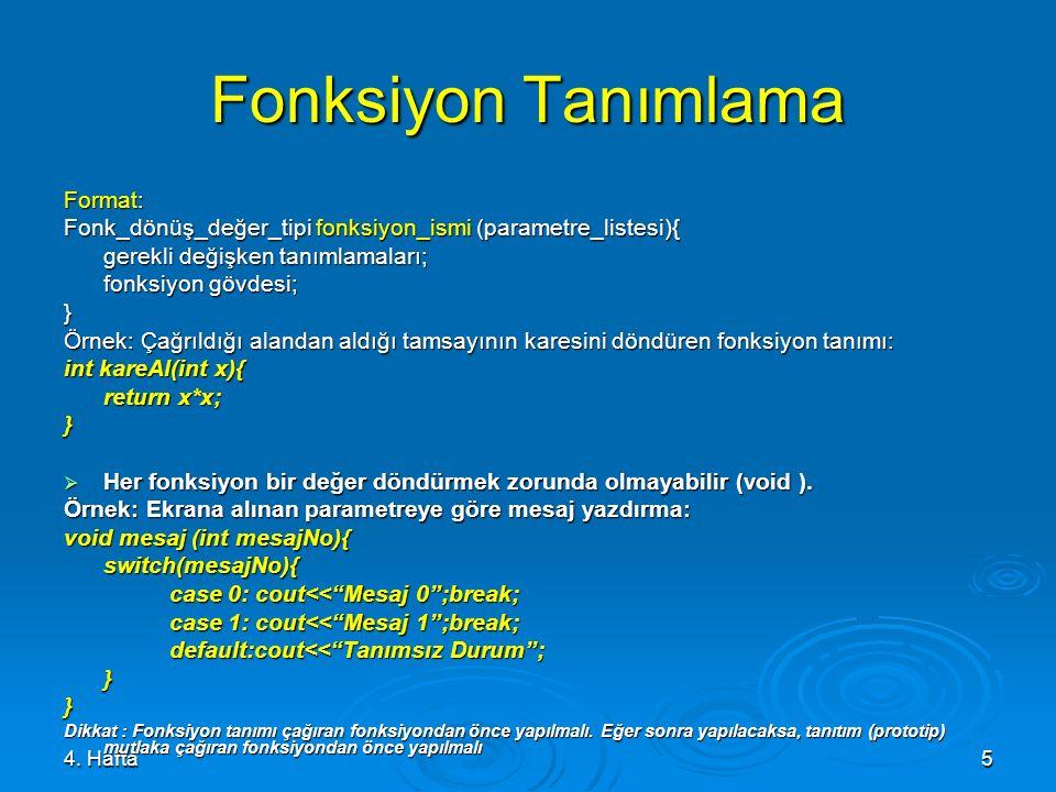 4. Hafta5 Fonksiyon Tanımlama Format: Fonk_dönüş_değer_tipi fonksiyon_ismi (parametre_listesi){ gerekli değişken tanımlamaları; fonksiyon gövdesi; } Ö