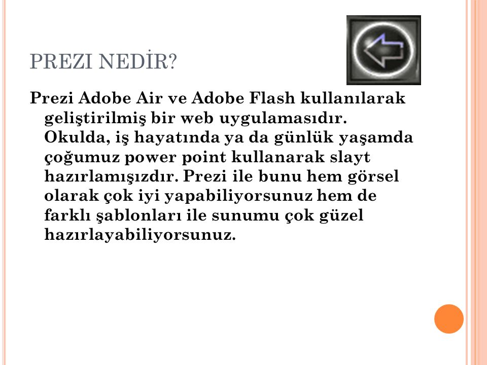 PREZI NEDİR? Prezi Adobe Air ve Adobe Flash kullanılarak geliştirilmiş bir web uygulamasıdır. Okulda, iş hayatında ya da günlük yaşamda çoğumuz power