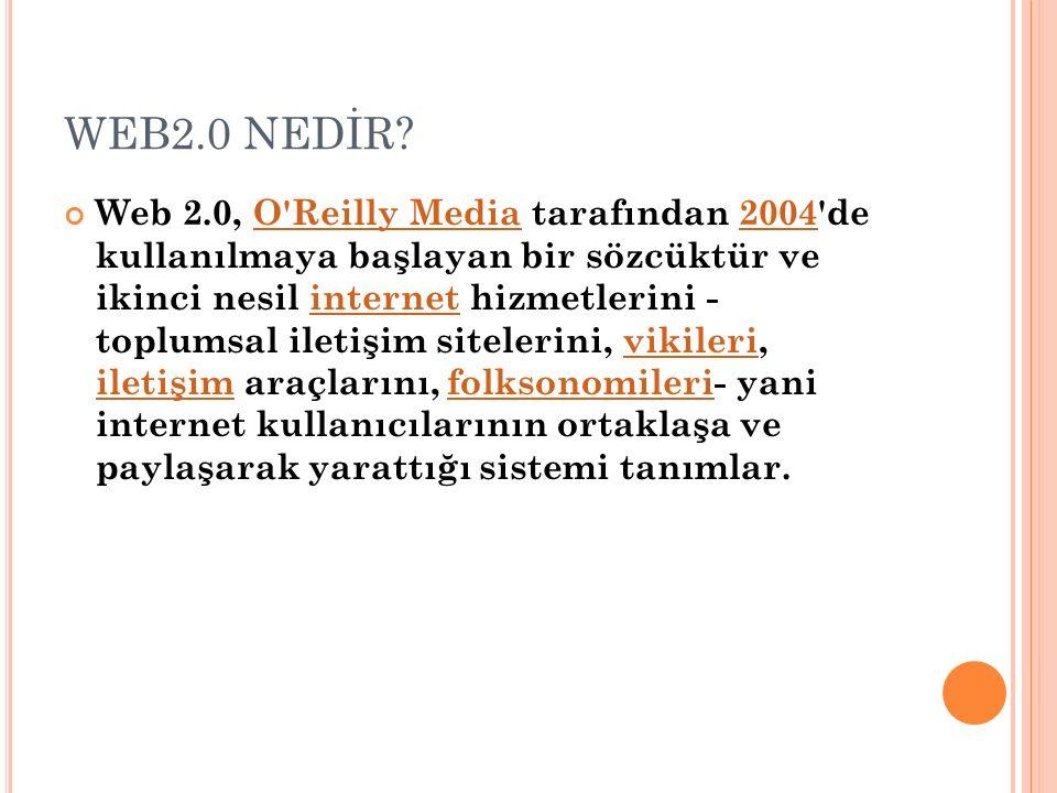 WEB2.0 NEDİR? Web 2.0, O'Reilly Media tarafından 2004'de kullanılmaya başlayan bir sözcüktür ve ikinci nesil internet hizmetlerini - toplumsal iletişi
