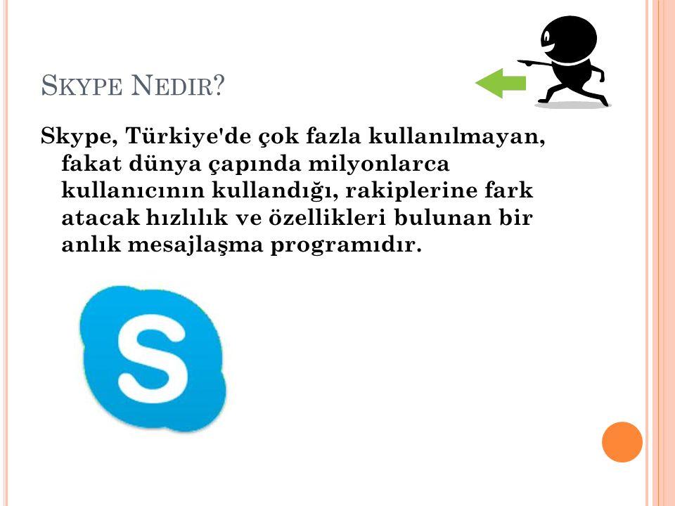 S KYPE N EDIR ? Skype, Türkiye'de çok fazla kullanılmayan, fakat dünya çapında milyonlarca kullanıcının kullandığı, rakiplerine fark atacak hızlılık v