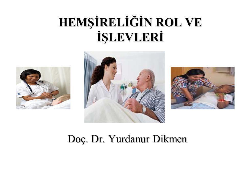 HEMŞİRELİĞİN ROL VE İŞLEVLERİ Doç. Dr. Yurdanur Dikmen