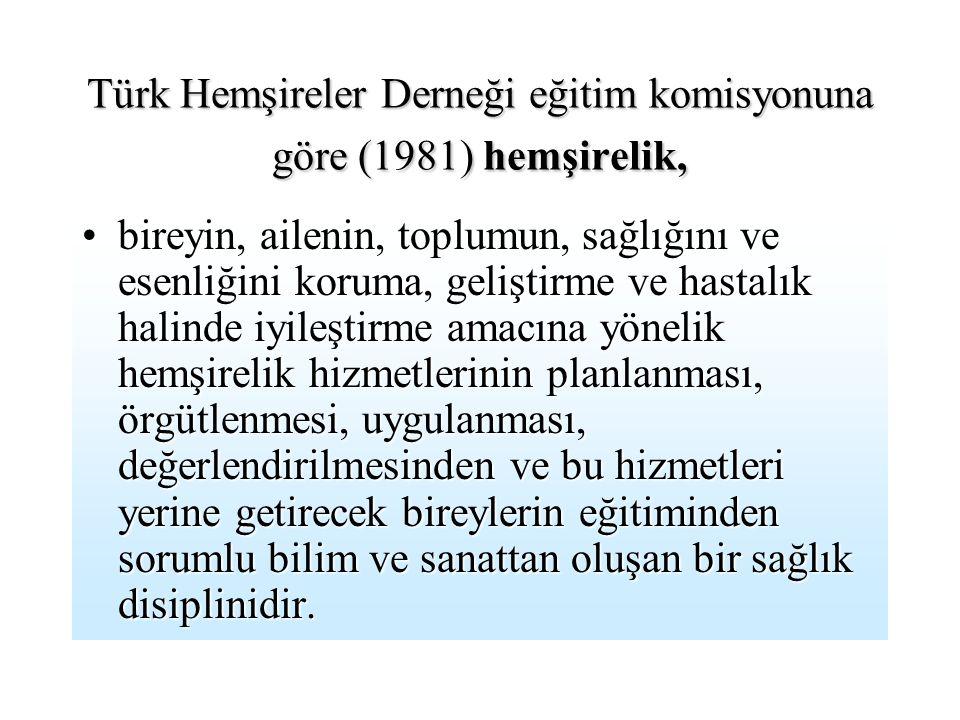 Türk Hemşireler Derneği eğitim komisyonuna göre (1981) hemşirelik, bireyin, ailenin, toplumun, sağlığını ve esenliğini koruma, geliştirme ve hastalık