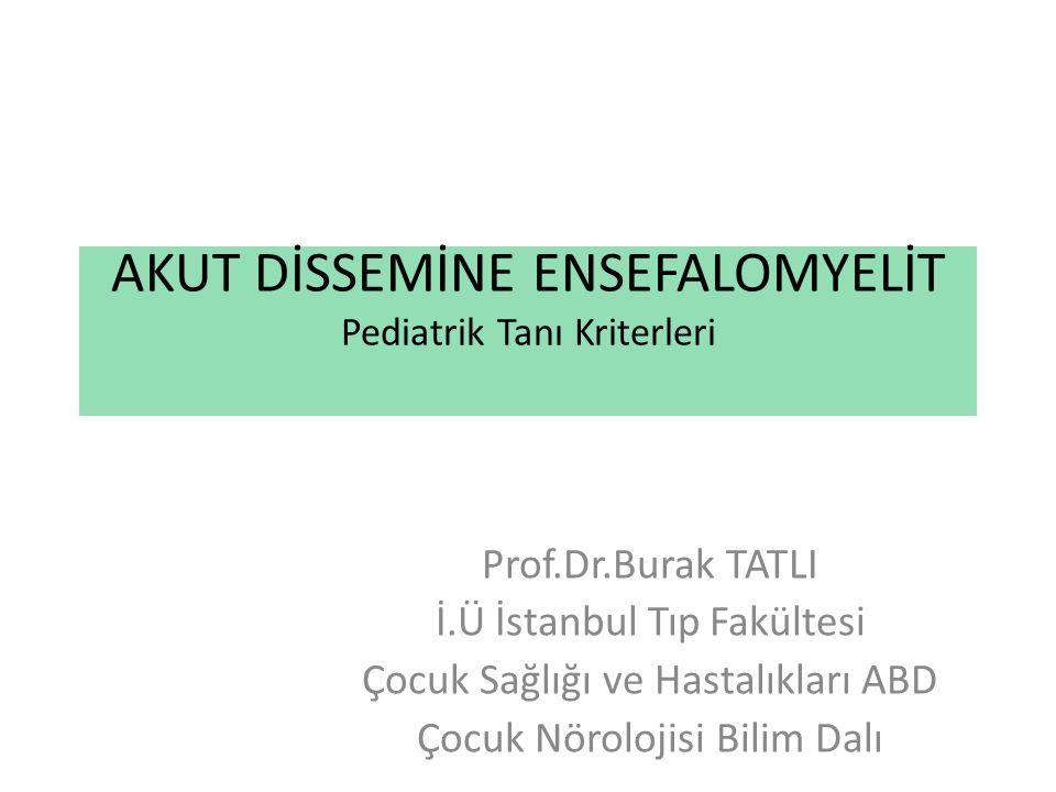 AKUT DİSSEMİNE ENSEFALOMYELİT Pediatrik Tanı Kriterleri Prof.Dr.Burak TATLI İ.Ü İstanbul Tıp Fakültesi Çocuk Sağlığı ve Hastalıkları ABD Çocuk Nöroloj