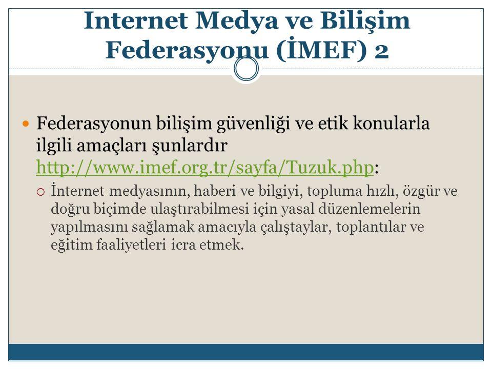 Internet Medya ve Bilişim Federasyonu (İMEF) 2 Federasyonun bilişim güvenliği ve etik konularla ilgili amaçları şunlardır http://www.imef.org.tr/sayfa