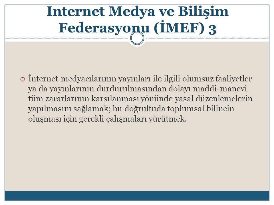 Internet Medya ve Bilişim Federasyonu (İMEF) 3  İnternet medyacılarının yayınları ile ilgili olumsuz faaliyetler ya da yayınlarının durdurulmasından