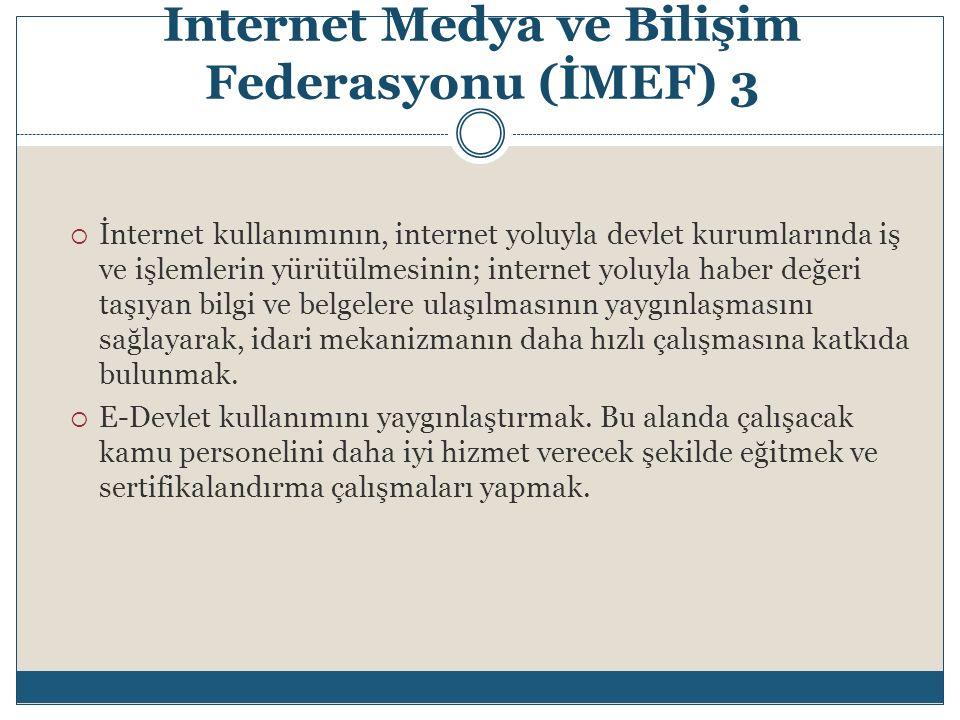 Internet Medya ve Bilişim Federasyonu (İMEF) 3  İnternet kullanımının, internet yoluyla devlet kurumlarında iş ve işlemlerin yürütülmesinin; internet